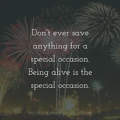 """Super Sayings: """"Don't ever save anything for a special occasion. Being alive is the special occasion."""""""