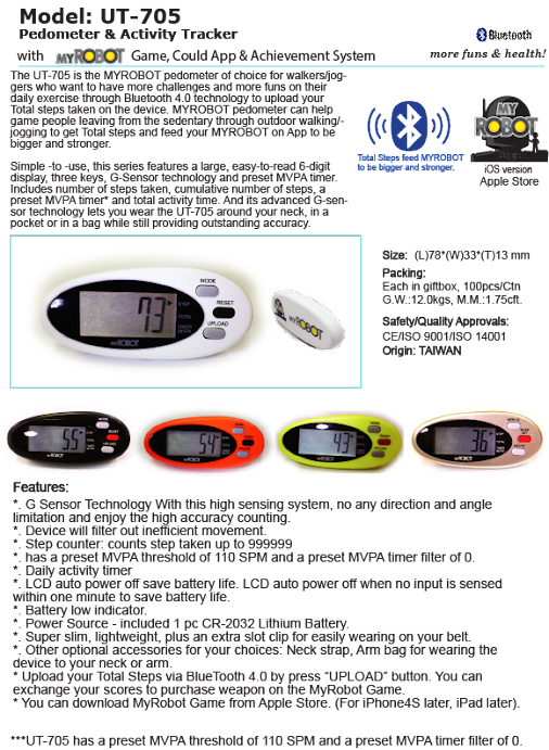 The UT-705 is the MYROBOT pedometer of choice for walkers/joggers who want to have more challenges and more funs on their daily exercise through Bluetooth 4.0 technology to upload your Total steps taken on the device. MYROBOT pedometer can help game people leaving from the sedentary through outdoor walking/jogging to get Total steps and feed your MYROBOT on App to be bigger and stronger.