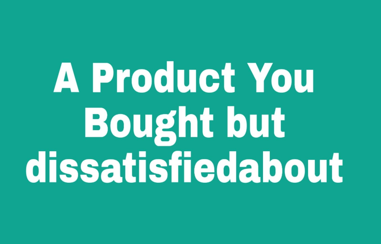 Cue-card: A Product You Bought But dissatisfied about