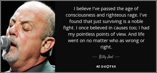 quote-i-believe-i-ve-passed-the-age-of-consciousness-and-righteous-rage-i-ve-found-that-just-billy-joel-36-16-97