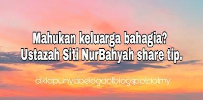 Mahukan keluarga bahagia? Ustazah Siti NurBahyah share tip.