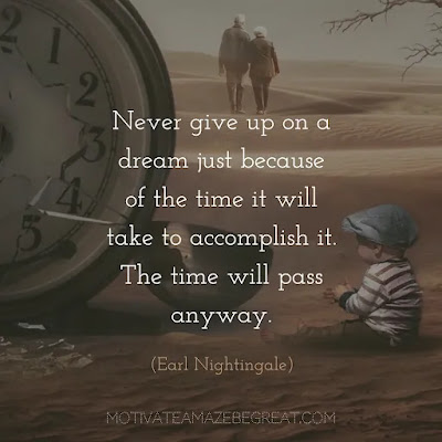 """Super Sayings: """"Never give up on a dream just because of the time it will take to accomplish it. The time will pass anyway."""" - Earl Nightingale"""