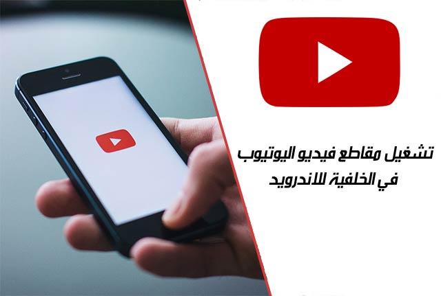 طريقة تشغيل فيديوهات اليوتيوب في خلفية جهاز الاندرويد