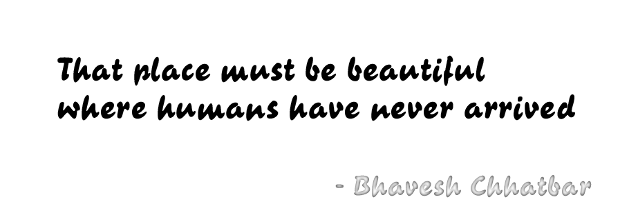 That place must be beautiful where humans have never arrived - Bhavesh Chhatbar