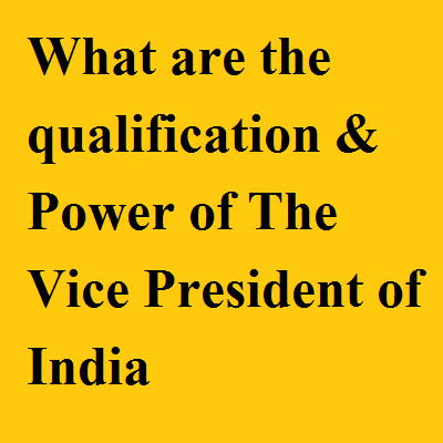 What are the qualification & Power of The Vice President of India