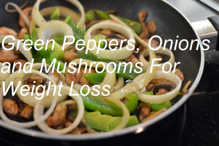 Health Tips: How to Lose Weight with Green Peppers, Onions and Mushrooms