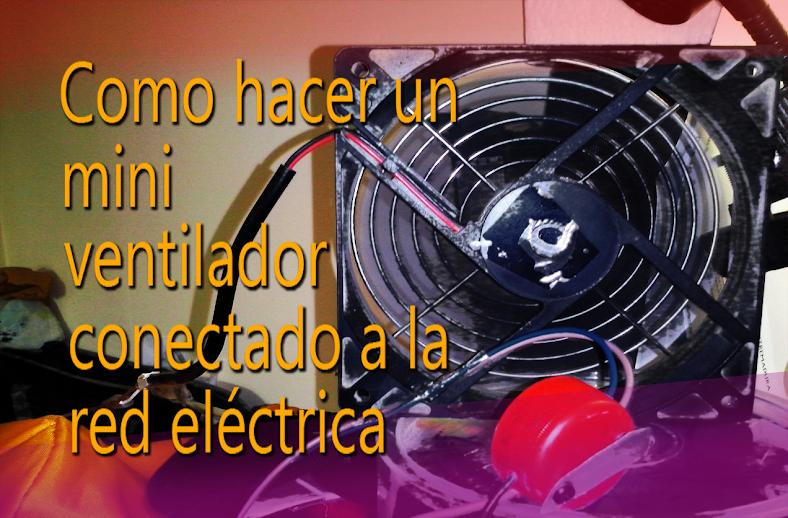Como hacer un mini ventilador que funcione con el enchufe de casa.