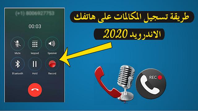 طريقة تسجيل المكالمات على هاتفك الاندرويد 2020