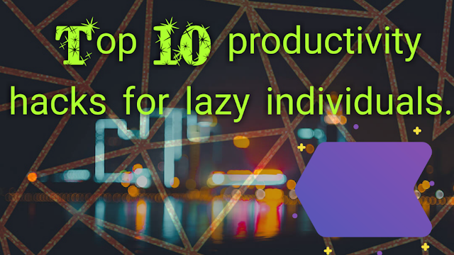 Top 10 productivity hacks for lazy individuals.