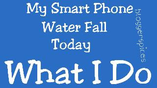 My Smart Phone Watter Fall What I Do