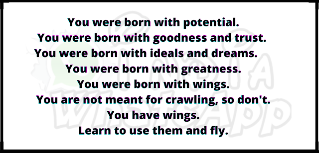 You were born with potential. You were born with goodness and trust.  You were born with ideals and dreams.       You were born with greatness. You were born with wings. You are not meant for crawling, so don't. You have wings. Learn to use them and fly.