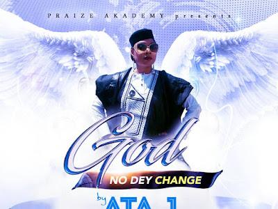[GOSPEL MUSIC]: ATA J - God no dey Change