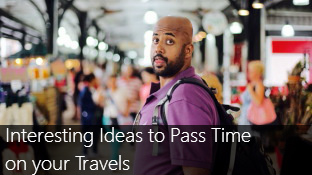 Interesting Ideas to Pass Time on your Travels
