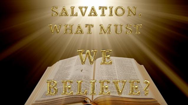 SALVATION, WHAT MUST WE BELIEVE?