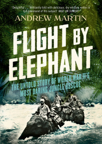 Flight By Elephant: The Untold Story of World War II?s Most Daring Jungle Rescue By Andrew Martin