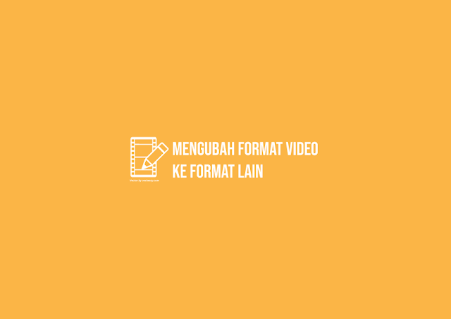 Cara Mengubah Format Video ke Format Lain [MP4, MKV, AVI dll]