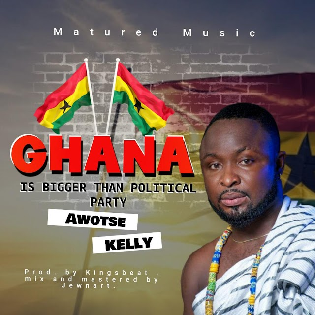 Awoste Kelly - Ghana Is Bigger Than Political Party  -(Prod. By Kingsbeat).