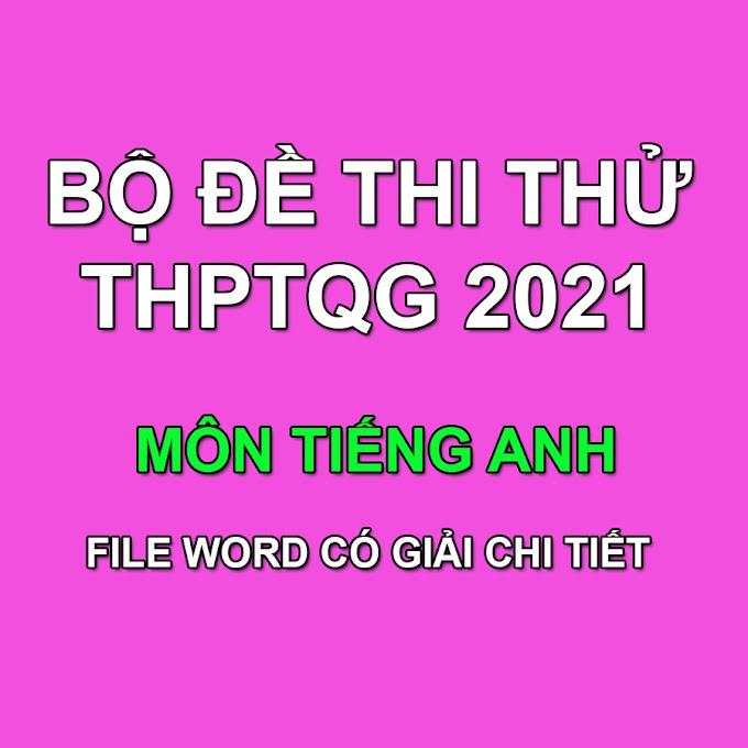 Bộ đề thi thử THPT QG 2021 môn Tiếng Anh có giải chi tiết (File word dành cho GV)