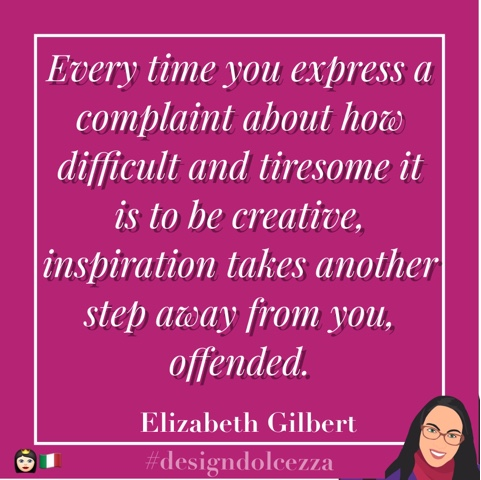 Every time you express a complaint about how difficult and tiresome it is to be creative, inspiration takes another step away from you, offended.