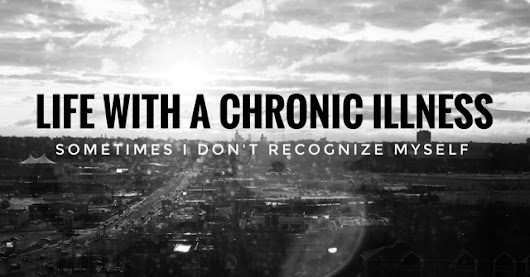 Life with a Chronic Illness: sometimes I don't recognize myself