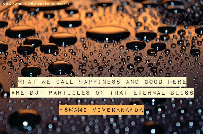 Swami Vivekananda quote: What we call happiness and good here are but particles of that eternal Bliss.