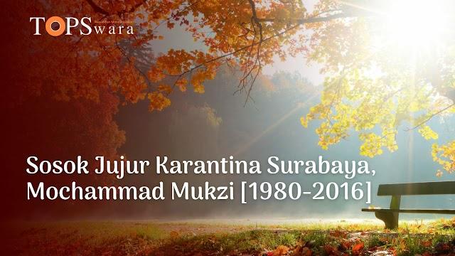 Sosok Jujur Karantina Surabaya, Mochammad Mukzi [1980-2016]