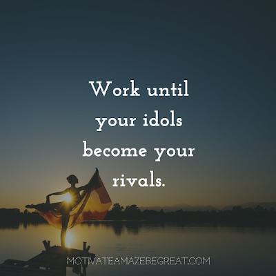 "Quotes About Work Ethic: ""Work until your idols become your rivals."""