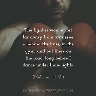 "Quotes About Work Ethic: ""The fight is won or lost far away from witnesses – behind the lines, in the gym, and out there on the road, long before I dance under those lights."" - Muhammad Ali"