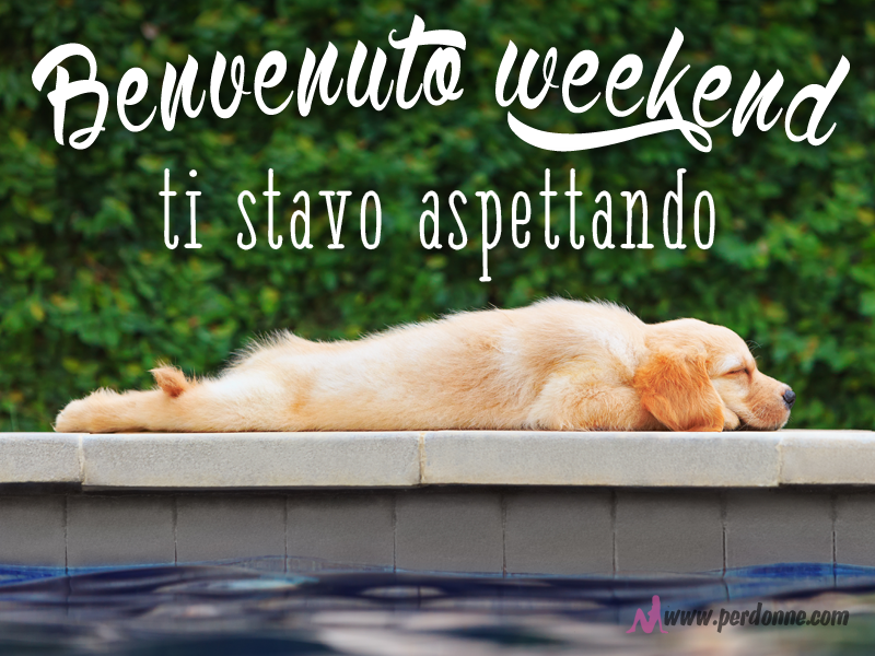 Buon sabato e buon week end perdonne for Buon weekend immagini simpatiche