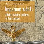"""Mark Lawrence Schrad """"Imperium wódki. Alkohol, władza i polityka w carskiej Rosji"""", Wydawnictwo Uniwersytetu Jagiellońskiego, Kraków 2015.jpg"""