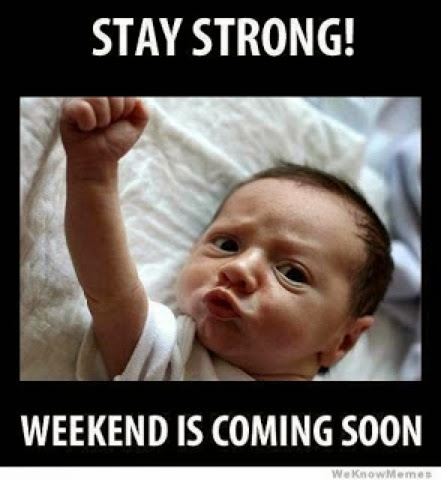Stay strong! The weekend is coming soon!