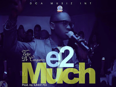 [MUSIC + LYRICS]: Victor De Conqueror - E Too Much