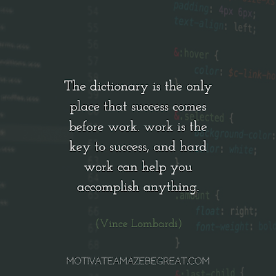 "Quotes About Work Ethic: ""The dictionary is the only place that success comes before work. work is the key to success, and hard work can help you accomplish anything."" - Vince Lombardi"
