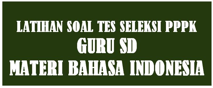 Latihan Soal Tes Seleksi PPPK Guru SD Materi Bahasa Indonesia