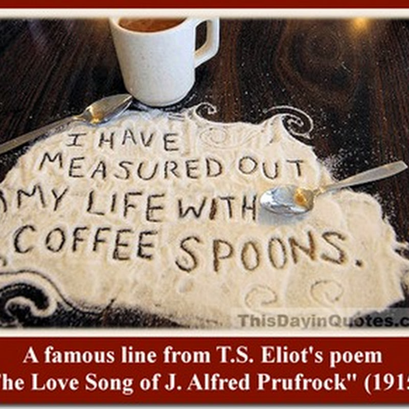"""""""I have measured out my life with coffee spoons."""""""