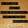 if you aren't ready to change everything.. just start by changing SOMETHING