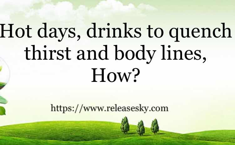 Hot days, drinks to quench thirst and body lines, How?