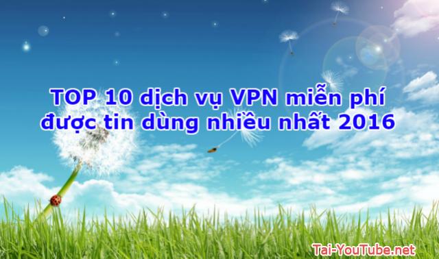 TOP 10 dịch vụ VPN miễn phí được tin dùng nhiều nhất 2017