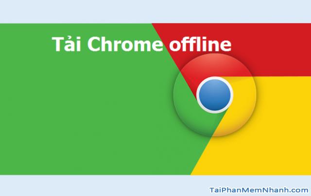 Tải Chrome cài offline khi không có internet mới nhất