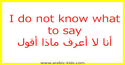 I do not know what to say أنا لا أعرف ماذا أقول