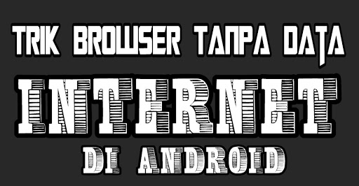 Cara Browsing Tanpa Data Internet Di Android