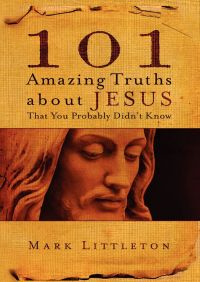 101 Amazing Truths About Jesus That You Probably Didn't Know By Mark Littleton