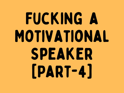 [Part-4] Fucking Single Motivational Speaker In Her Home.
