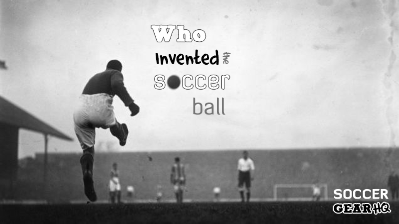 Who Invented the Soccer Ball: History of the Soccer Ball