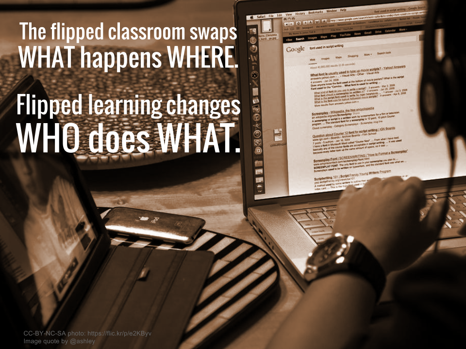 The flipped classroom swaps WHAT happens WHERE. Flipped learning changes WHO does WHAT.