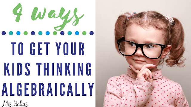 Read about these 4 ways to get your kids thinking algebraically.
