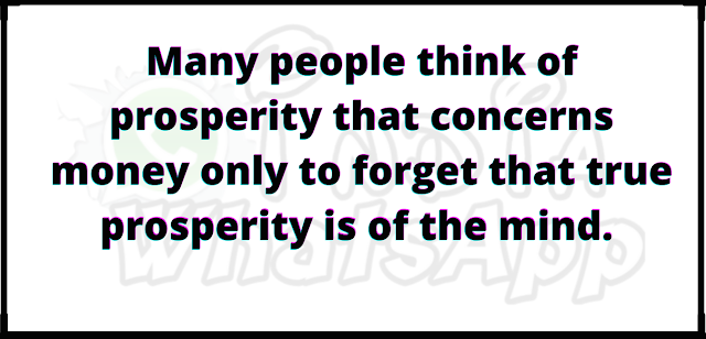Many people think of prosperity that concerns money only to forget that true prosperity is of the mind.