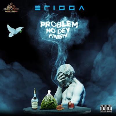 Problem No dey Finish by Erigga.