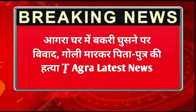 आगरा घर में बकरी घुसने पर विवाद, गोली मारकर पिता-पुत्र की हत्या | Agra Latest News