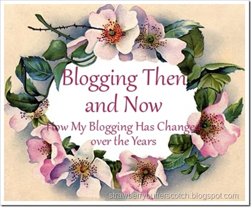 Blogging Then and Now, How My Blogging Has Changed over the Years.